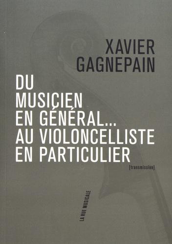 Xavier Gagnepain - Du musicien en général... au violoncelliste en particulier - Suivi de Les clefs du temps musical.