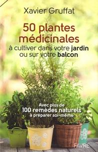 Xavier Gruffat et Paul-Alain Magnollay - 50 plantes médicinales à cultiver dans votre jardin ou sur votre balcon - Avec plus de 100 remèdes naturels à préparer soi-même.