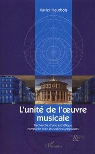 Xavier Hautbois - L'unité de l'oeuvre musicale - Recherche d'une esthétique comparée avec les sciences physiques.