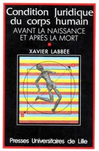 Xavier Labbée - La condition juridique du corps humain avant la naissance et après la mort.