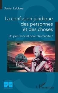 Xavier Labbée - La confusion juridique des personnes et des choses - Un péril mortel pour l'humanité ?.