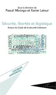 Xavier Latour et Pascal Mbongo - Sécurité, libertés et légistique - Autour du Code de la sécurité intérieure.