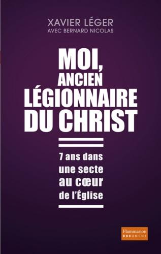 Xavier Léger - Moi, ancien légionnaire du Christ - 7 ans dans une secte au coeur de l'Eglise.