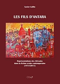 Xavier Luffin - Les fils d'Antara - Représentations des Africains dans la fiction arabe contemporaine (1914-2011).