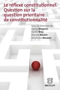 Xavier Magnon et Xavier Bioy - Le réflexe constitutionnel - Question sur la question prioritaire de constitutionnalité.
