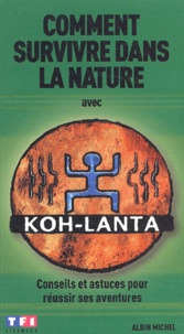 Xavier Maniguet - Comment survivre dans la nature avec Koh-Lanta - Conseils et astuces pour réussir ses aventures.