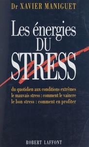 Xavier Maniguet - Les énergies du stress - Du quotidien aux conditions extrêmes, le mauvais stress, comment le vaincre, le bon stress, comment en profiter.