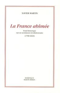 Xavier Martin - La France abîmée - Essai historique sur un sentiment révolutionnaire 1780-1820.