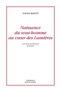 Xavier Martin - Naissance du sous-homme au coeur des Lumières - Les races, les femmes, le peuple.