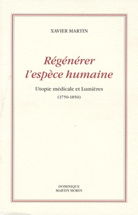 Xavier Martin - Régénérer l'espèce humaine - Utopie médicale et Lumières (1750-1850).
