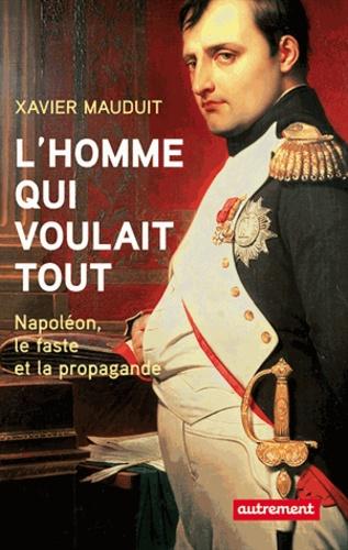 Xavier Mauduit - L'homme qui voulait tout - Napoléon, faste et propagande.
