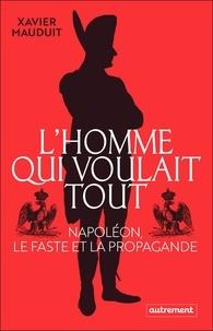 Xavier Mauduit - L'homme qui voulait tout - Napoléon, le faste et la propagande.