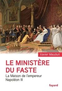 Xavier Mauduit - Le ministère du faste - La Maison de l'empereur Napoléon III.
