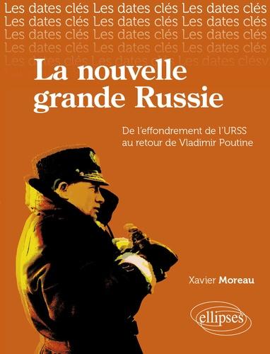 Xavier Moreau - La nouvelle Grande Russie - De l'URSS au retour de Vladimir Poutine.