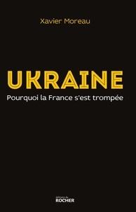 Xavier Moreau - Ukraine - Pourquoi la France s'est trompée.