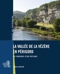 Xavier Pagazani et Vincent Marabout - La vallée de la Vézère en Périgord - La fabrique d'un paysage.
