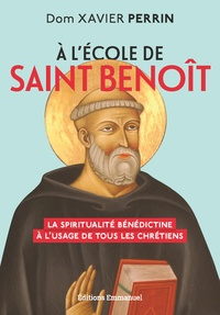 Xavier Perrin - A l'école de saint Benoît - La spiritualité bénédictine à l'usage de tous les chrétiens.