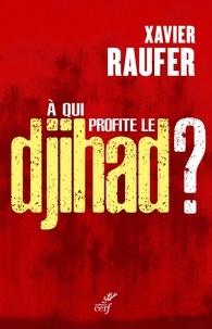 Xavier Raufer - A qui profite le djihad ?.