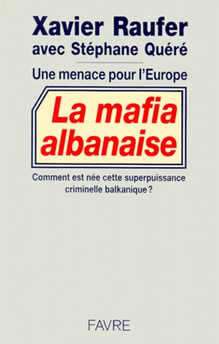 Xavier Raufer - La mafia albanaise. - Une menace pour l'Europe.
