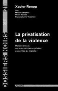 Xavier Renou et Philippe Chapleau - La privatisation de la violence - Mercenaires et sociétés militaires privées au service du marché.