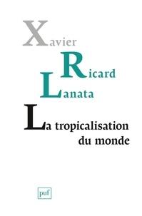 Xavier Ricard Lanata - La tropicalisation du monde - Topologie d'un retournement planétaire.