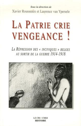 """Xavier Rousseaux et Laurence Van Ypersele - La patrie crie vengeance ! - La répression des """"inciviques"""" belges au sortir de la guerre 1914-1918."""