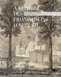 Xavier Salmon - A l'ombre des frondaisons d'Arcueil - Dessiner un jardin du XVIIIe siècle.