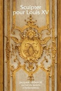 Xavier Salmon et Côme Fabre - Sculpter pour Louis XV - Jacques Verberckt (1704-1771) ou l'art du lambris à Fontainebleau.