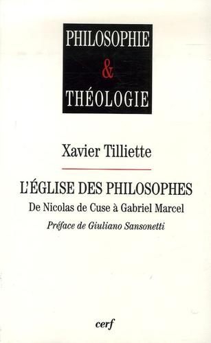 Xavier Tilliette - L'église des philosophes de Nicolas de Cuse à Gabriel Marcel.