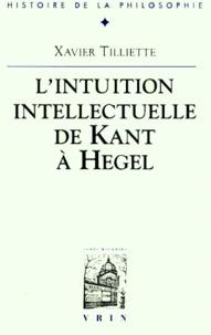 Xavier Tilliette - Recherches sur l'intuition intellectuelle de Kant à Hegel.