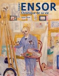 Xavier Tricot - James Ensor - Chronique de sa vie, 1860-1949.
