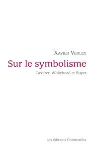 Xavier Verley - Sur le symbolisme - Cassirer, Whitehead et Ruyer.