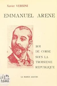 Xavier Versini - Emmanuel Arène, roi de Corse sous la Troisième République.