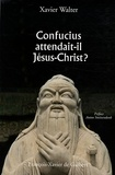 Xavier Walter - Confucius attendait-il Jésus-Christ ?.