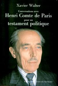 Xavier Walter - Conversations avec Henri, comte de Paris - Pour un testament politique....