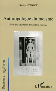 Xavier Yvanoff - Anthropologie du racisme - Essai sur la genèse des mythes racistes.
