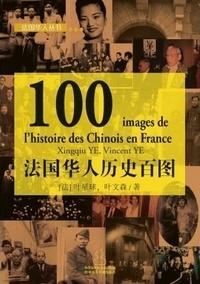 Xingqiu Ye et Vincent Ye - 100 IMAGES DE L'HISTOIRE DES CHINOIS EN FRANCE (BILINGUE Chinois - Français).
