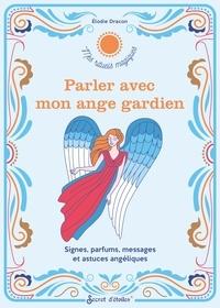 XXX - Parler avec mon ange gardien. Signes, parfums, messages et astuces angéliques.
