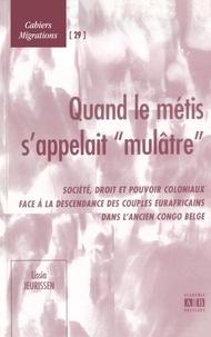 XXX - Quand le métis s'appelait mulâtre - Société, droit et pouvoir coloniaux face à la descendance des couples eurafricains dans l'ancien Congo belge.