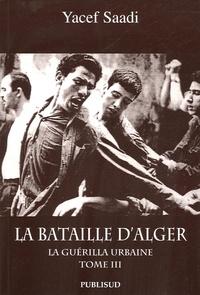 Yacef Saadi - La bataille d'Alger - Tome 3, La guérilla urbaine.
