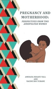 Yacine Bio-Tchane Et Aminata N Tall - PREGNANCY AND MOTHERHOOD - PERSPECTIVES FROM TWO AFROPOLITAN WOMEN.