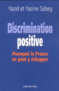 Yacine Sabeg et Yazid Sabeg - Discrimination positive - Pourquoi la France ne peut y échapper.
