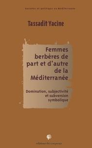 Yacine Tassadit - Femmes berbères de part et d'autre de la Méditerranée - Domination, subjectivité et subversion symbolique.