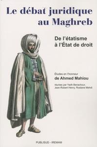 Yadh Benachour et Jean-Robert Henry - Le débat juridique au Maghreb - De l'étatisme à l'Etat de droit - Etudes en l'honneur de Ahmed Mahiou.