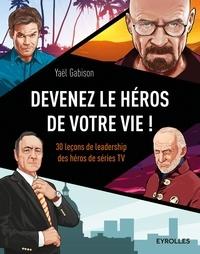 Yaël Gabison - Devenez le héros de votre vie ! - 30 leçons de leadership des héros de séries TV.
