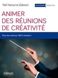 Yaël Hanouna-Gabison - Animer des réunions de créativité - Pour des séances 100% réussies !.
