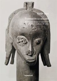 Yaëlle Biro - Fabriquer le regard - Marchands, réseaux et objets d'art africains à l'aube du XXe siècle.