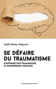 Yaëlle Sibony Malpertu - Se défaire du traumatisme - Symptômes post-traumatiques et transmissions familiales.