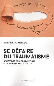 Yaelle Sibony-Malpertu - Se défaire du traumatisme - Symptômes post-traumatiques et transmissions familiales.