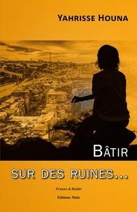 Yahrisse Houna - Bâtir sur des ruines….